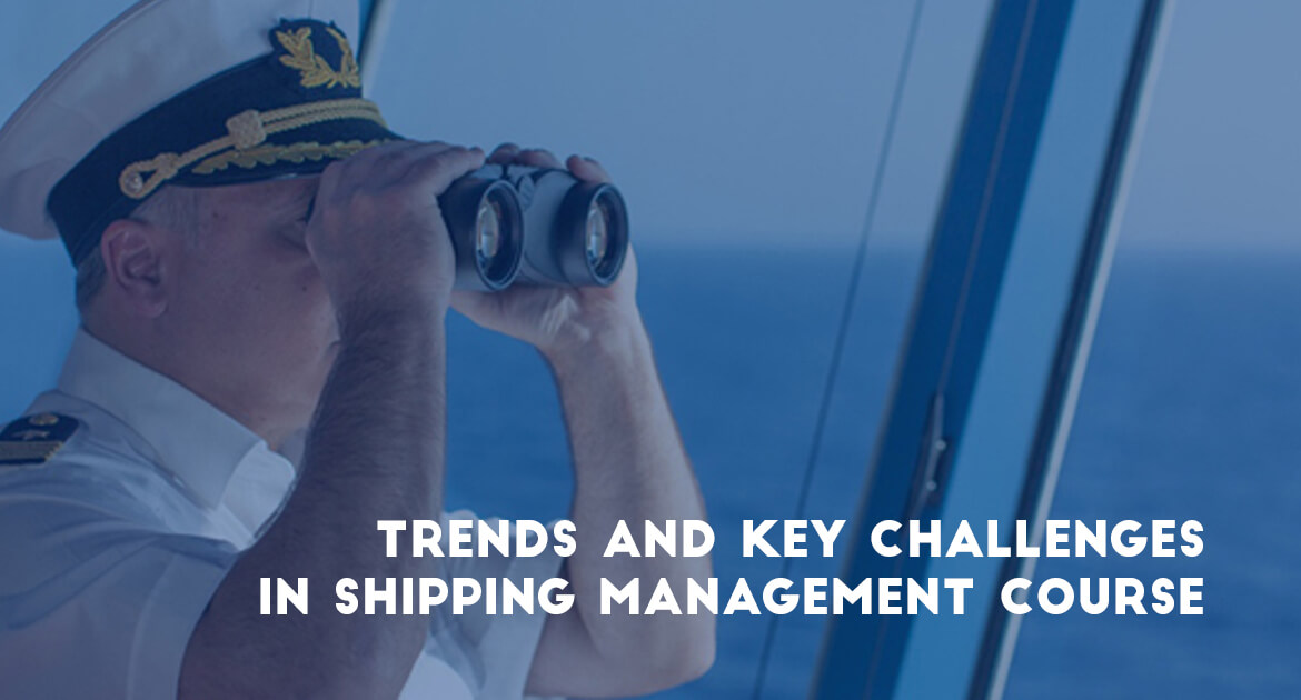 TRENDS AND KEY CHALLENGES IN SHIPPING MANAGEMENT COURSE
